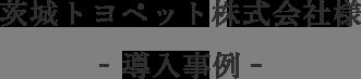 茨城トヨペット株式会社様 導入事例 お客様の声